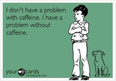 I Have A Problem Without Caffeine