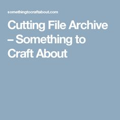 Cutting File Archive – Something to Craft About