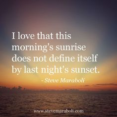 I love that this morning's sunrise does not define itself by last night's sunset. - Steve Maraboli
