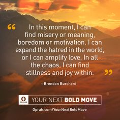 In this moment, I can find misery or meaning, boredom or motivation. I can expand the hatred in the world, or I can amplify love. In all the chaos, I can find stillness and joy within. — Brendon Burchard