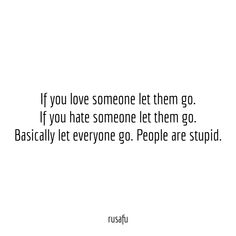 If you love someone let them go. If you hate someone let them go. Basically let everyone go. People are stupid. Stupid Quotes, Serious Quotes, Fact Quotes, Words Quotes, Funny Quotes, Sayings, Funny Memes, Letting Go Quotes, Go For It Quotes