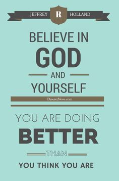 """""""Believe in God and yourself. You are doing better than you think you are."""" - Elder Jeffrey R. Holland inspiring quotes from October 2015 LDS general conference Gospel Quotes, Lds Quotes, Religious Quotes, Uplifting Quotes, Quotable Quotes, Great Quotes, Quotes To Live By, Inspirational Quotes, Change Quotes"""