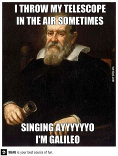 I throw my telescope in the air sometimessss, singing ayooo, I'm Galileeeeo