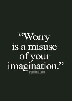 Worry is totally a waste of your imagination