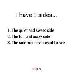 I have 3 sides... The quiet and sweet side, the funny and crazy side and the side you never want to see. This is so true!