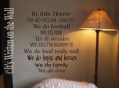 In this house we do second chances, We do football, We do real, We do mistakes, We do I'm sorry's, We do loud really well, We do hugs and kisses, We do family, We do love!   Customize this quote with your family's favorite things. Send 9 different sentences and get it made up for your family or a friend.