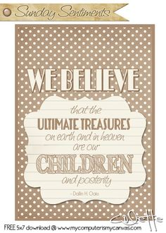 FREEBIE 5x7 Download: We believe that the ultimate treasures on earth and in heaven are our children and posterity. #ElderOaks Quote #mycomputerismycanvas