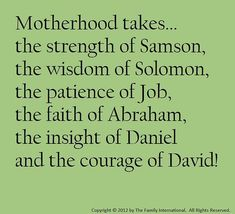 ❤❤ Motherhood takes...the strength of Samson, the wisdom of Solomon, the patience of Job, the faith of Abraham, the insight of Daniel, and the courage of David.