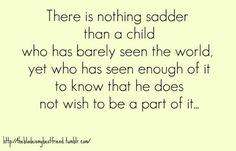 There is nothing sadder than a child who has barely seen the world, yet who has seen enough of it to know that he does not wish to be a part of it.