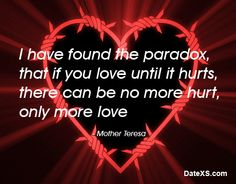I have found the paradox, that if you love until it hurts, there can be no more hurt, only more love #MotherTeresa #lovequotes #freedating #quotes #datexs