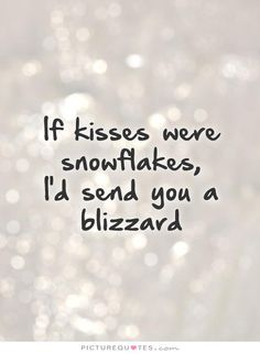 If kisses were snowflakes, I'd send you a blizzard. Love quotes on PictureQuotes.com.