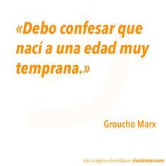 Debo confesar que nací a una edad muy temprana. Groucho Marx