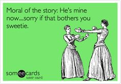 Moral of the story: He's mine now....sorry if that bothers you sweetie.