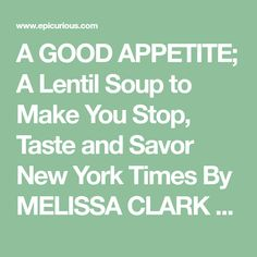 A GOOD APPETITE; A Lentil Soup to Make You Stop, Taste and Savor New York Times                       By MELISSA CLARK          Published: January 9, 2008                    Time: 45 minutes