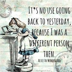 It's no use going back to yesterday, because I was a different person then. Lewis Carroll,  Alice in Wonderland