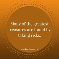 Many of the greatest treasures are found by taking risks.