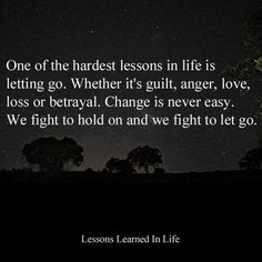 One of the hardest lessons in life is letting go. Whether it's guilt, anger, love, loss or betrayal. Change is never easy. We fight to hold on and we fight to let go. Lessons Learned In Life Great Quotes, Quotes To Live By, Me Quotes, Funny Quotes, Inspirational Quotes, Famous Quotes, Motivational Quotes, The Words, Lessons Learned In Life