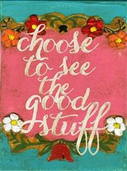 CHOOSE TO SEE THE GOOD STUFF by melody ross