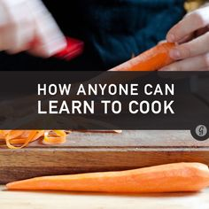 How Anyone (Yes, Even You) Can Learn to Cook -Posted by David Spinks on March 18, 2014