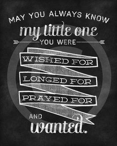 May you always know my little one, you were wished for, longed for, prayed for and wanted.