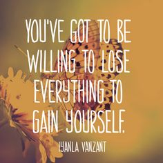 You've got to be willing to lose everything to gain yourself. — Iyanla Vanzant