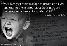 Men rarely (if ever) manage to dream up a God superior to themselves. Most Gods have the manners and morals of a spoiled child. - Robert A. Heinlein Quote Source: Ain't Nobody's Business if You Do