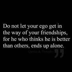 Do not let your ego get in the way of your friendships, for he who thinks he is better than others, ends up alone.