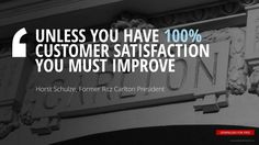 """""""UNLESS YOU HAVE 100% CUSTOMER SATISFACTION YOU MUST IMPROVE"""" Horst Schulze, Former Ritz Carlton President"""