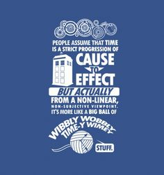 """People assume that time is a strict progression of cause to effect, but actually — from a non-linear, non-subjective viewpoint — it's more like a big ball of wibbly-wobbly... timey-wimey... stuff."" 