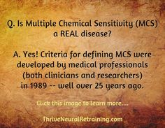 Q. Is Multiple Chemical Sensitivity (MCS) a REAL disease?  A. Yes! Criteria for defining MCS were developed by medical professionals (both clinicians and researchers) in 1989 -- well over 25 years ago. Click through to learn more: https://ecu.pure.elsevier.com/en/publications/multiple-chemical-sensitivity-a-1999-consensus * To learn more about the root cause of MCS, see http://ThriveNeuralRetraining.com
