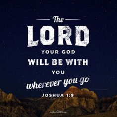 The LORD your God will be with you wherever you go. -Joshua 1:9