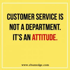 Customer service is not a department. It's an attitude.