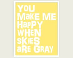 You Make Me Happy When Skies Are Gray Typography Art Print in Sunshine Yellow - 11x14 http://www.etsy.com/listing/66963859/you-make-me-happy-when-skies-are-gray  $18.00
