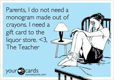 Parents, I do not need a monogram made out of crayons. I need a gift card to the liquor store. <3, The Teacher.