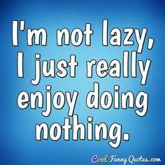 I'm not lazy, I just really enjoy doing nothing. Lazy Quotes Funny, Lazy Humor, Funny Quotes For Teens, Funny Picture Quotes, Funny Quotes About Life, Life Quotes, How To Overcome Laziness, Scriptures For Kids, Sunday Quotes