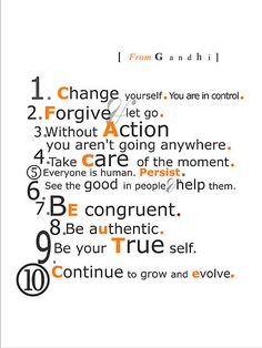 1. Change yourself. You are in control.  2. Forgive. Let go.  3. Without action, you aren't going anywhere.  4. Take care of the moment.  5.Everyone is human. Persist.  6.See the good in people. Help them.  7.Be congruent.  8. Be authentic.  9.Be your true self.  10. Continue to grow and evolve.