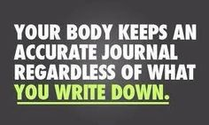 """YOUR BODY KEEPS AN ACCURATE JOURNAL REGARDLESS OF WHAT YOU WRITE DOWN"""
