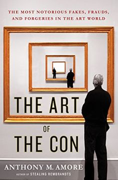 The Art of the Con: The Most Notorious Fakes, Frauds, and Forgeries in the Art World by Anthony M. Amore (July 2015).