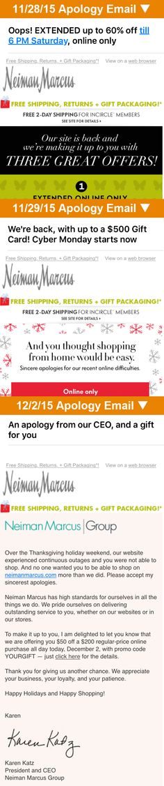 Neiman Marcus suffered a string of website outages during the 2015 Thanksgiving weekend. In response, they sent two emails with apologies integrated into promotional messages, but after continued issues then sent an apology email that was largely text and signed by the CEO.