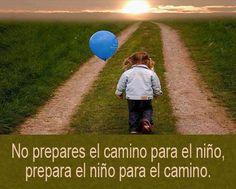 No prepares el camino para el niño, prepara el niño para el camino... :)!!!