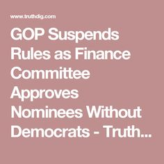 GOP Suspends Rules as Finance Committee Approves Nominees Without Democrats - Truthdig