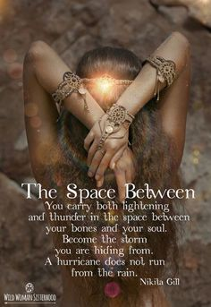 The Space Between You carry both lightning and thunder in the space between your bones and your soul. Become the storm you are hiding from. A hurricane does not run from the rain.. ~ Nikita Gill Photo Art: Shikoba The Space Between ~ Nikita Gill WILD WOMAN SISTERHOODॐ