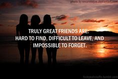 hard to find, hard to leave and hard to forget. this is real friend. i'll always remember that.