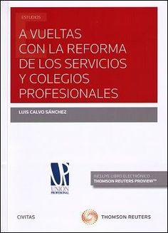 A vuelta con la reforma de los servicios y colegios profesionales /Luis Calvo Sánchez.. -- Cizur Menor : Aranzadi, 2015.
