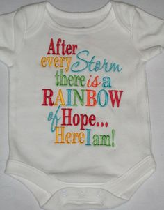"""A rainbow baby is a baby conceived after miscarriage or stillbirth.      """"Rainbow Babies"""" are the understanding that the beauty of a rainbow does not negate the ravages of the storm. When a rainbow appears, it does not mean that the storm never happened or that the family is not still dealing with its aftermath. What it means is that something beautiful and full of light has appeared in the midst of the darkness and the clouds."""