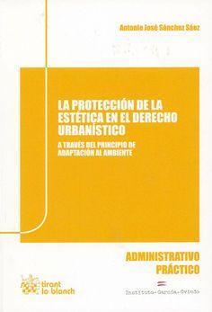 La protección de la estética en el derecho urbanístico a través del principio de adaptación al ambiente / Antonio José Sánchez Sáez. - Valencia : Tirant lo Blanch, 2013