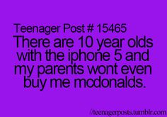 They buy me mcdonalds! But yeah, i can't stand seeing kids younger than me having stuff i wish i had! :p