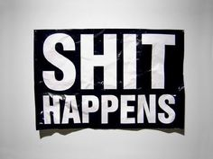 Shit happens.... had a bumpersticker on my car in college that said it!!!