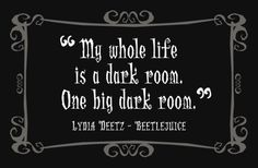 """My whole life is a dark room.  One big dark room.""  --Lydia Deetz of Bettlejuice"