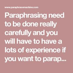 Paraphrasing need to be done really carefully and you will have to have a lots of experience if you want to paraphrase long texts quickly and correctly. Make sure to follow all the rules of paraphrasing to ensure success